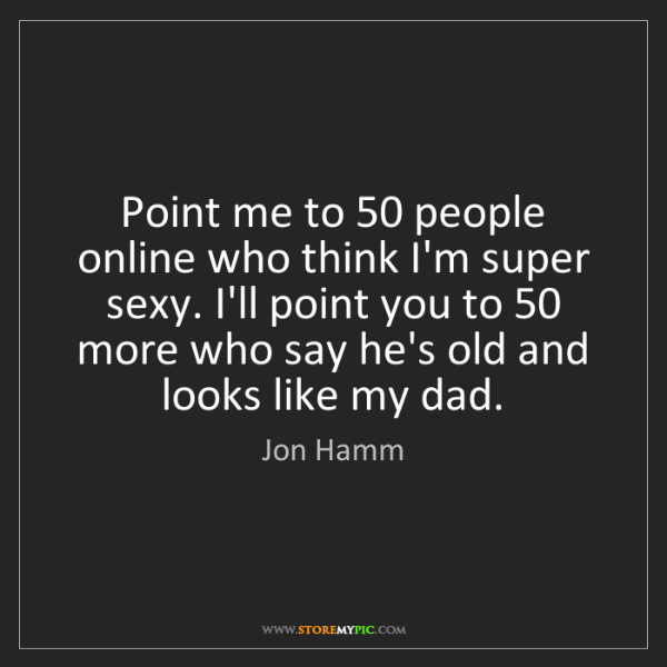 Jon Hamm: Point me to 50 people online who think I'm super sexy....