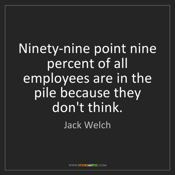 Jack Welch: Ninety-nine point nine percent of all employees are in...
