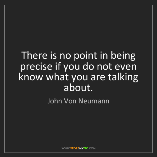 John Von Neumann: There is no point in being precise if you do not even...