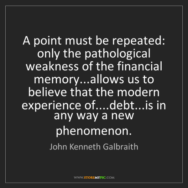John Kenneth Galbraith: A point must be repeated: only the pathological weakness...