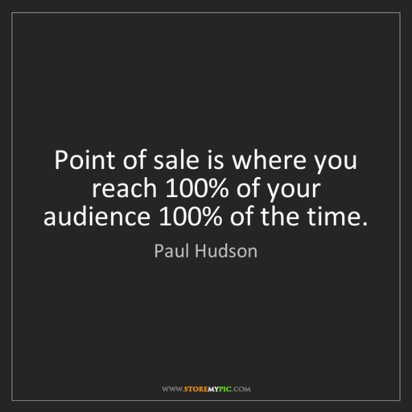 Paul Hudson: Point of sale is where you reach 100% of your audience...