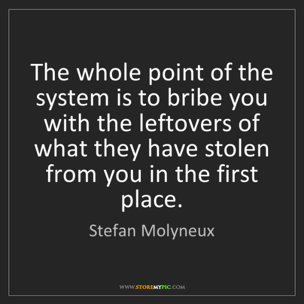 Stefan Molyneux: The whole point of the system is to bribe you with the...