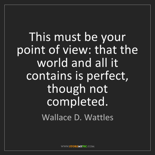 Wallace D. Wattles: This must be your point of view: that the world and all...