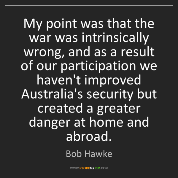 Bob Hawke: My point was that the war was intrinsically wrong, and...
