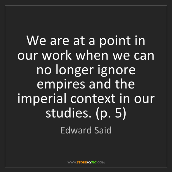 Edward Said: We are at a point in our work when we can no longer ignore...