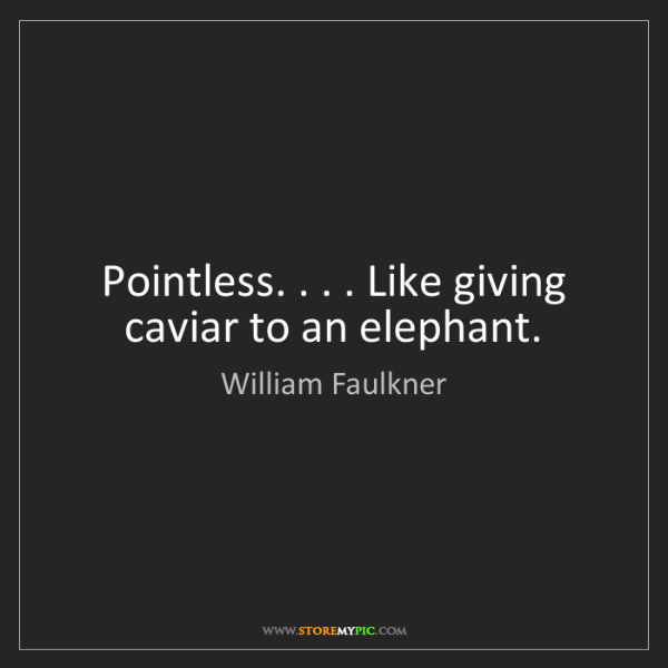 William Faulkner: Pointless. . . . Like giving caviar to an elephant.