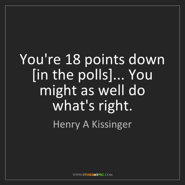 Henry A Kissinger: You're 18 points down [in the polls]... You might as...