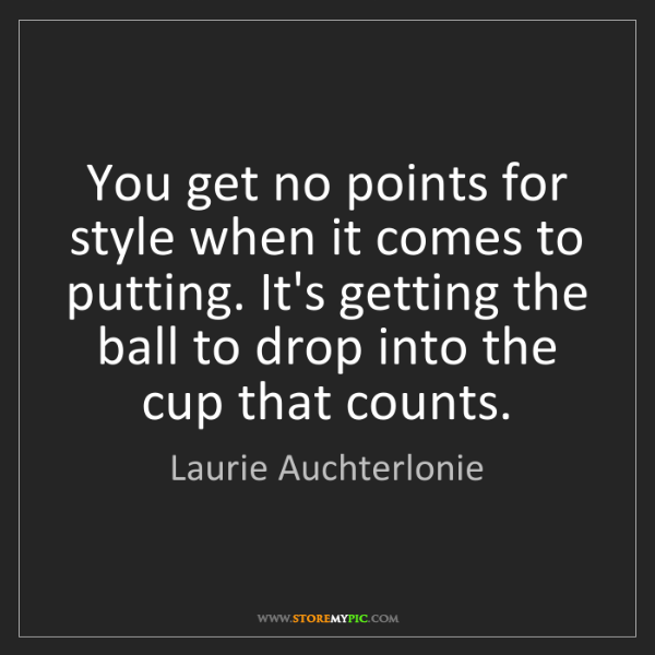 Laurie Auchterlonie: You get no points for style when it comes to putting....