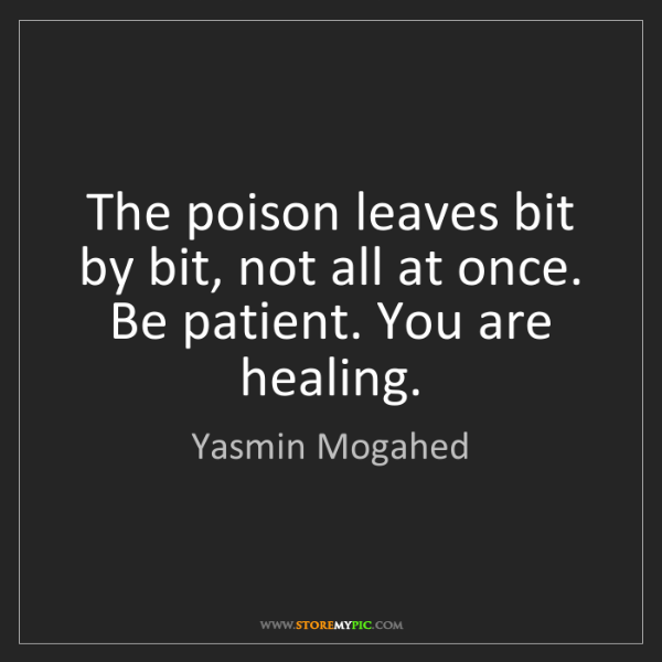 Yasmin Mogahed: The poison leaves bit by bit, not all at once. Be patient....
