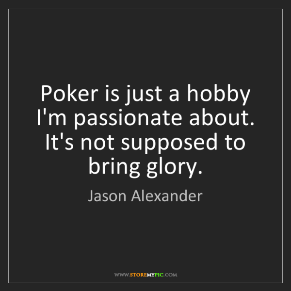 Jason Alexander: Poker is just a hobby I'm passionate about. It's not...
