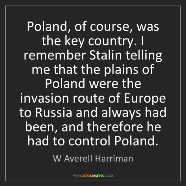 W Averell Harriman: Poland, of course, was the key country. I remember Stalin...