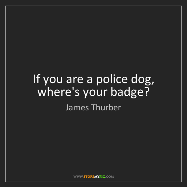 James Thurber: If you are a police dog, where's your badge?
