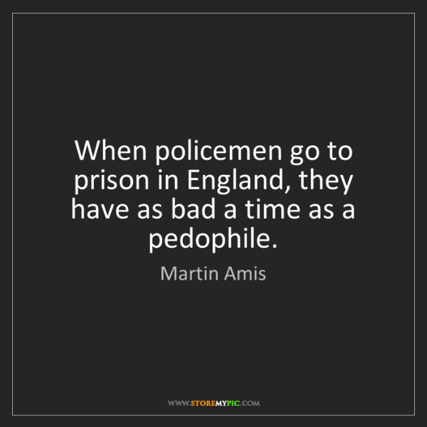 Martin Amis: When policemen go to prison in England, they have as...