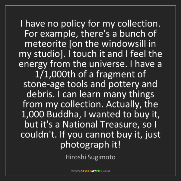 Hiroshi Sugimoto: I have no policy for my collection. For example, there's...