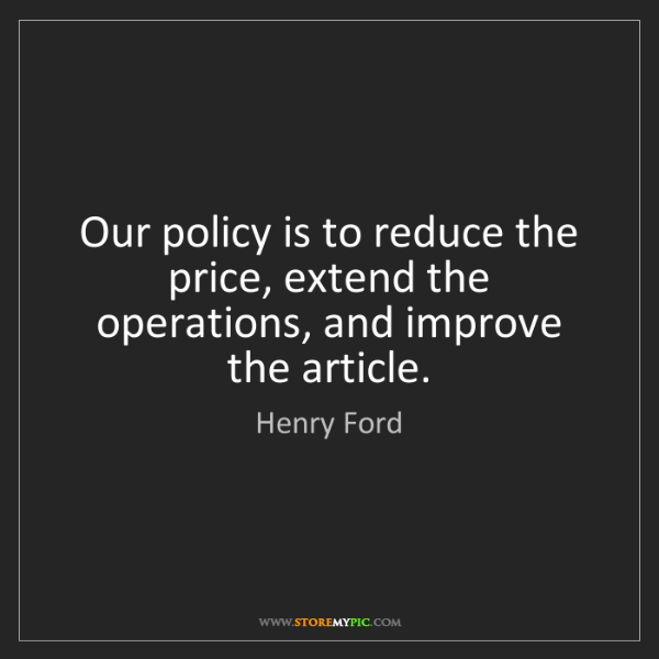 Henry Ford: Our policy is to reduce the price, extend the operations,...