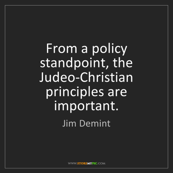 Jim Demint: From a policy standpoint, the Judeo-Christian principles...