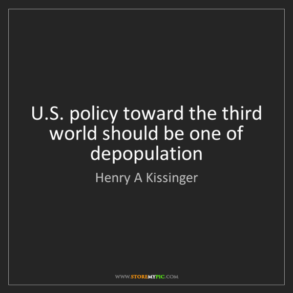 Henry A Kissinger: U.S. policy toward the third world should be one of depopulation