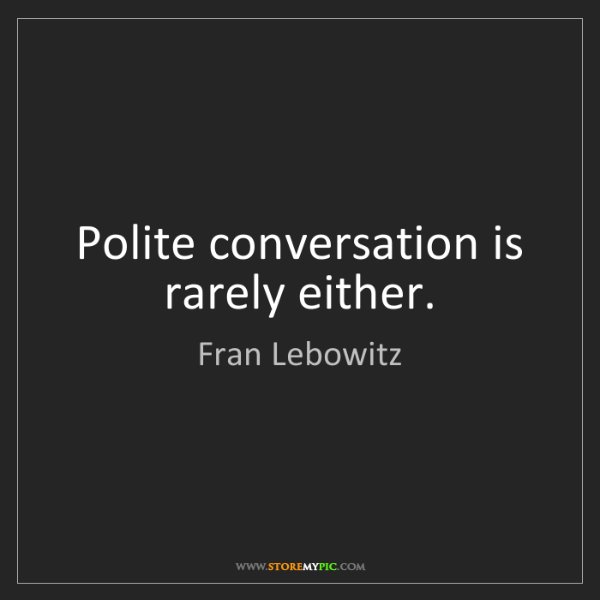 Fran Lebowitz: Polite conversation is rarely either.