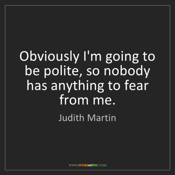 Judith Martin: Obviously I'm going to be polite, so nobody has anything...