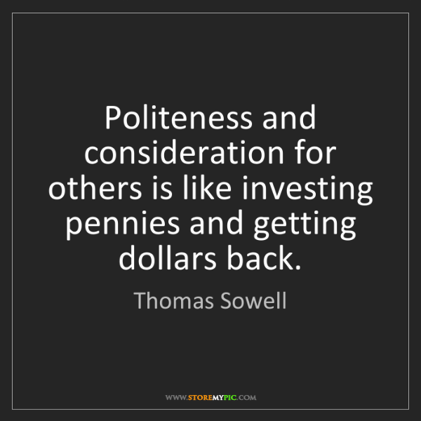 Thomas Sowell: Politeness and consideration for others is like investing...