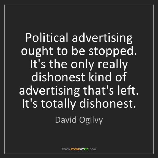 David Ogilvy: Political advertising ought to be stopped. It's the only...