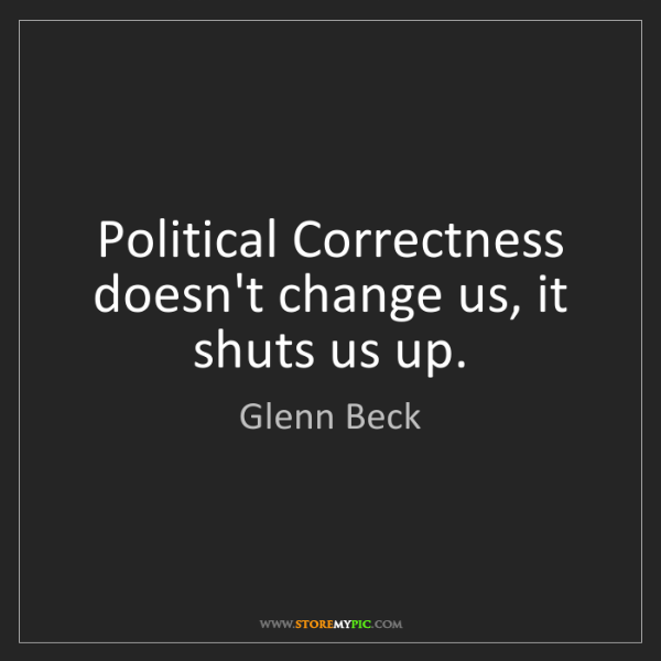 Glenn Beck: Political Correctness doesn't change us, it shuts us...