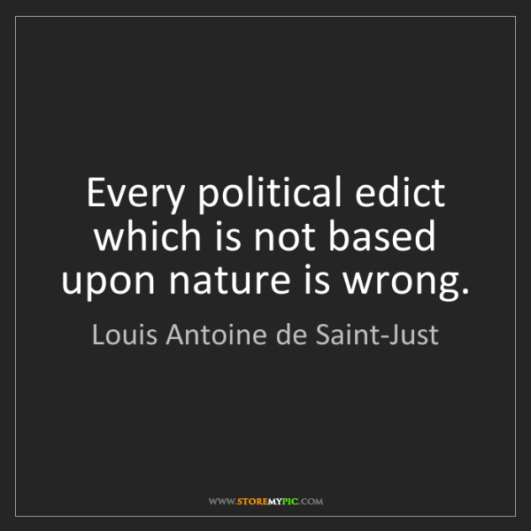 Louis Antoine de Saint-Just: Every political edict which is not based upon nature...