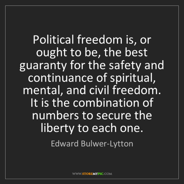 Edward Bulwer-Lytton: Political freedom is, or ought to be, the best guaranty...