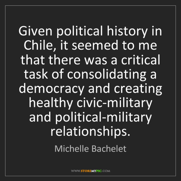 Michelle Bachelet: Given political history in Chile, it seemed to me that...
