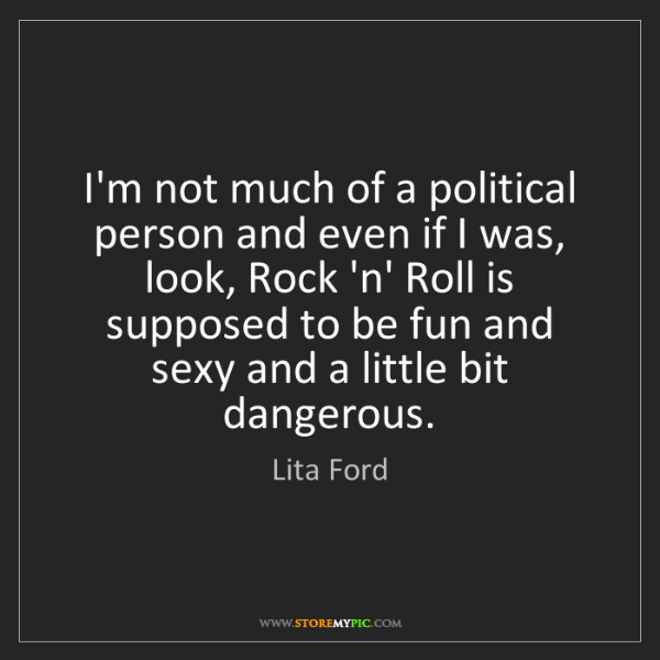 Lita Ford: I'm not much of a political person and even if I was,...