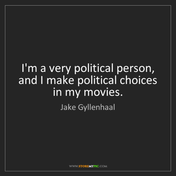 Jake Gyllenhaal: I'm a very political person, and I make political choices...