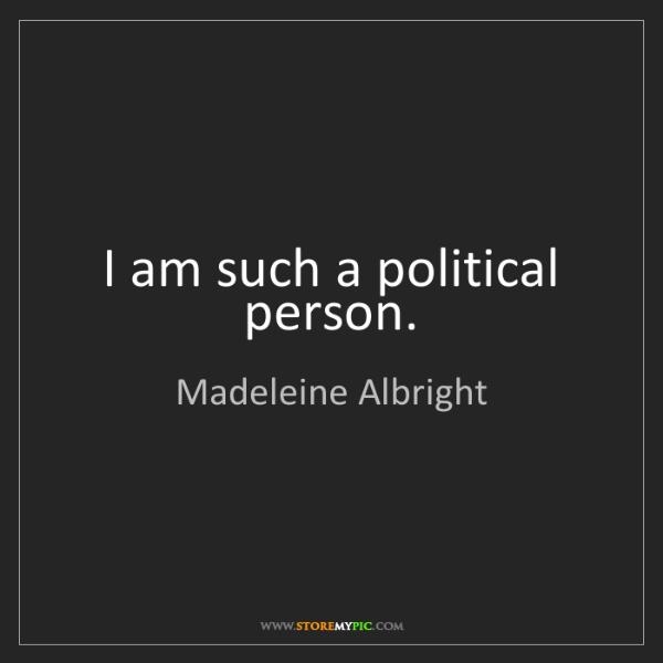 Madeleine Albright: I am such a political person.