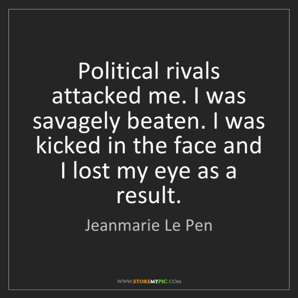 Jeanmarie Le Pen: Political rivals attacked me. I was savagely beaten....