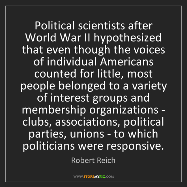 Robert Reich: Political scientists after World War II hypothesized...