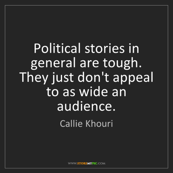 Callie Khouri: Political stories in general are tough. They just don't...
