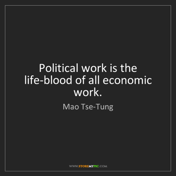 Mao Tse-Tung: Political work is the life-blood of all economic work.