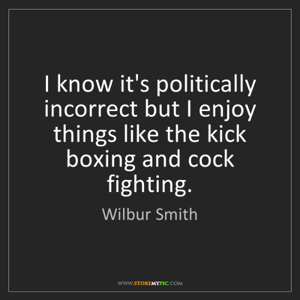 Wilbur Smith: I know it's politically incorrect but I enjoy things...