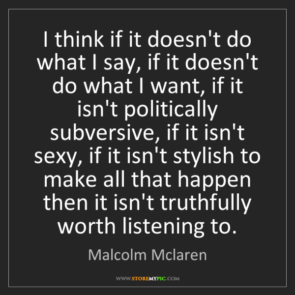 Malcolm Mclaren: I think if it doesn't do what I say, if it doesn't do...