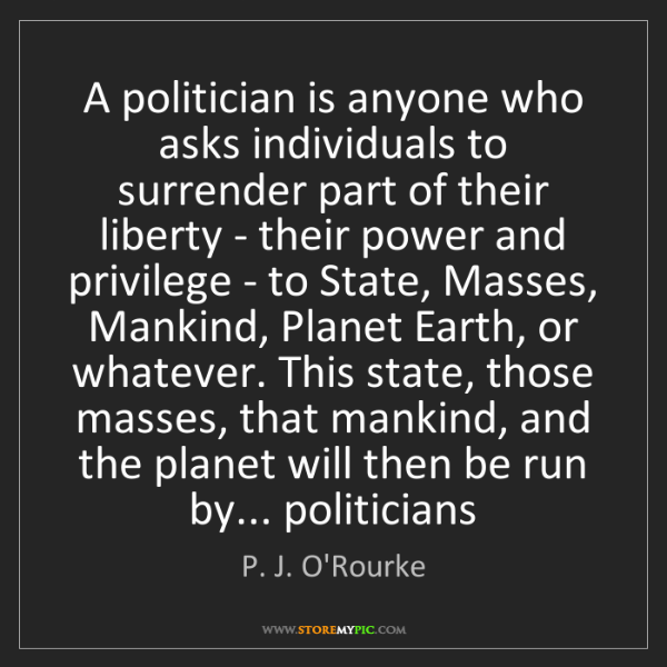 P. J. O'Rourke: A politician is anyone who asks individuals to surrender...