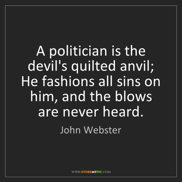 John Webster: A politician is the devil's quilted anvil; He fashions...