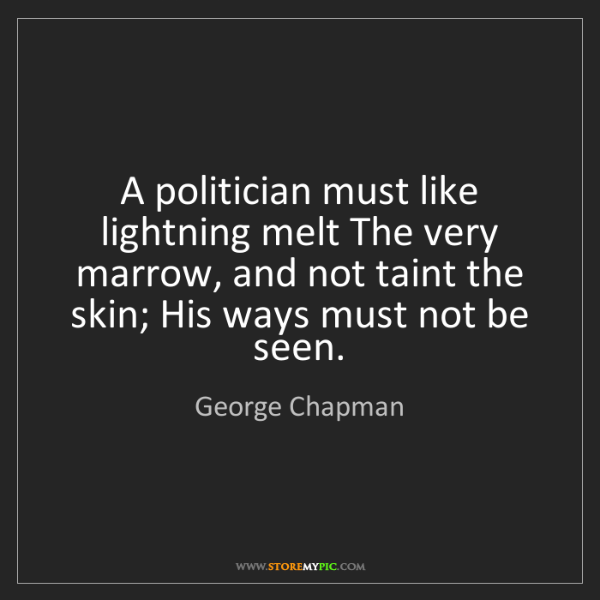 George Chapman: A politician must like lightning melt The very marrow,...