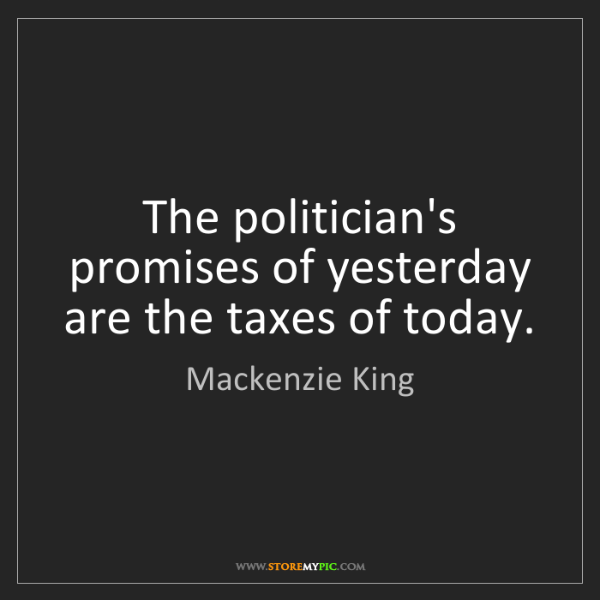 Mackenzie King: The politician's promises of yesterday are the taxes...