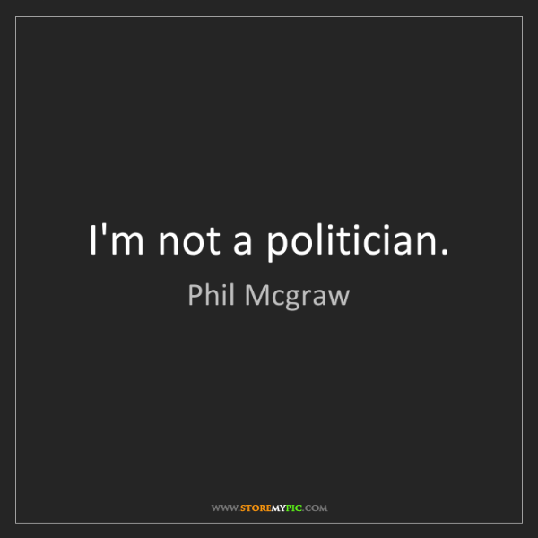 Phil Mcgraw: I'm not a politician.