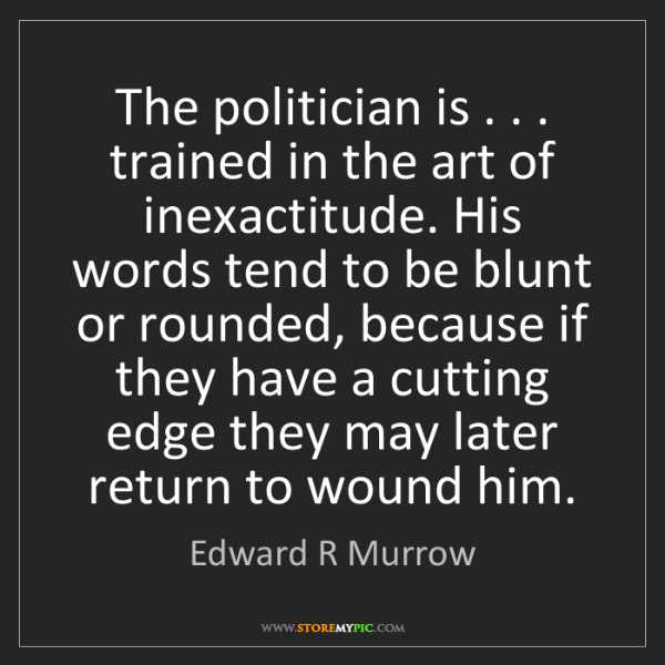 Edward R Murrow: The politician is . . . trained in the art of inexactitude....