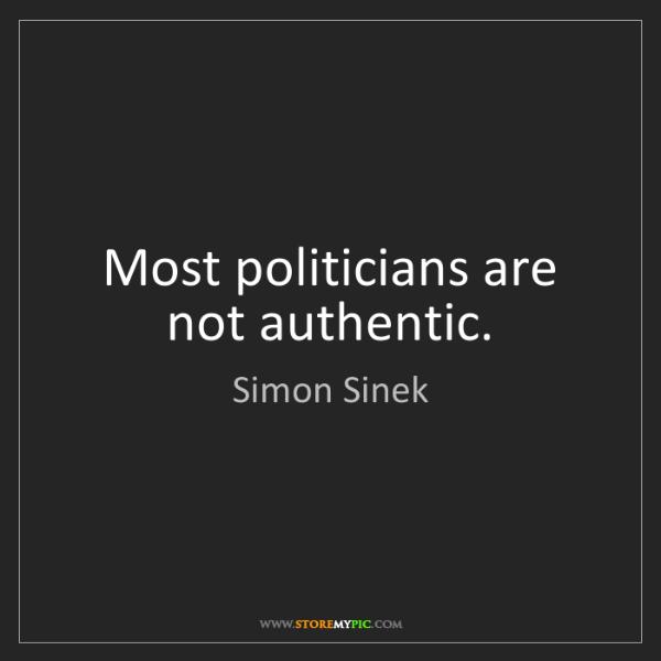 Simon Sinek: Most politicians are not authentic.