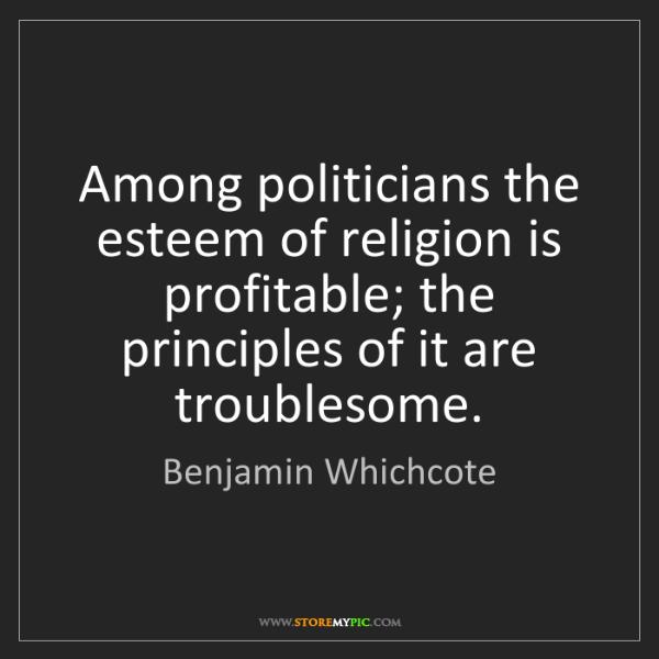 Benjamin Whichcote: Among politicians the esteem of religion is profitable;...