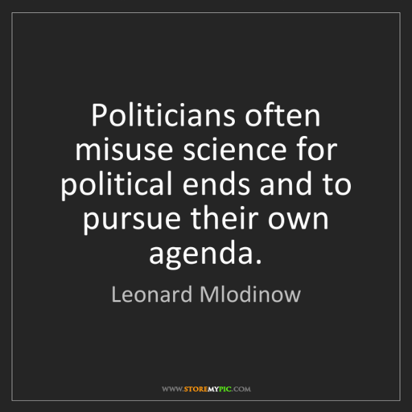 Leonard Mlodinow: Politicians often misuse science for political ends and...