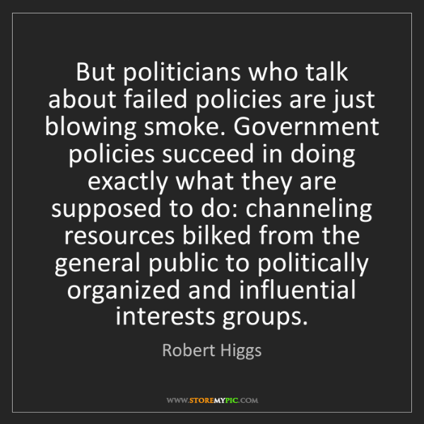 Robert Higgs: But politicians who talk about failed policies are just...