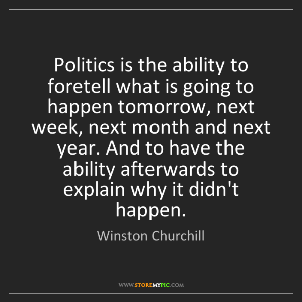 Winston Churchill: Politics is the ability to foretell what is going to...