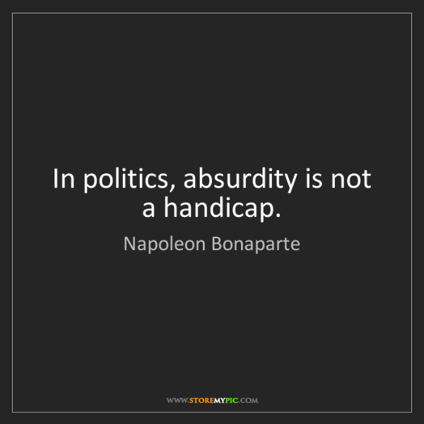Napoleon Bonaparte: In politics, absurdity is not a handicap.